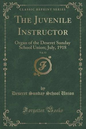Bog, hæftet The Juvenile Instructor, Vol. 53: Organ of the Deseret Sunday School Union; July, 1918 (Classic Reprint) af Deseret Sunday School Union