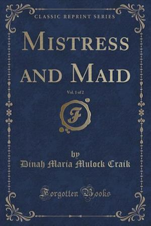 Bog, paperback Mistress and Maid, Vol. 1 of 2 (Classic Reprint) af Dinah Maria Mulock Craik