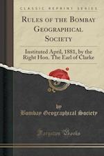 Rules of the Bombay Geographical Society: Instituted April, 1881, by the Right Hon. The Earl of Clarke (Classic Reprint)