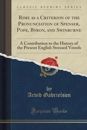 Bog, hæftet Rime as a Criterion of the Pronunciation of Spenser, Pope, Byron, and Swinburne: A Contribution to the History of the Present English Stressed Vowels af Arvid Gabrielson
