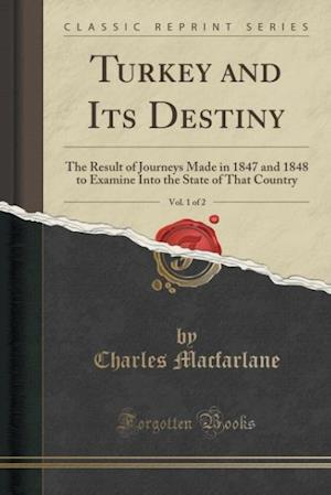 Bog, hæftet Turkey and Its Destiny, Vol. 1 of 2: The Result of Journeys Made in 1847 and 1848 to Examine Into the State of That Country (Classic Reprint) af Charles MacFarlane
