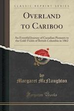 Overland to Cariboo: An Eventful Journey of Canadian Pioneers to the Gold-Fields of British Columbia in 1862 (Classic Reprint) af Margaret McNaughton
