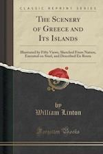 The Scenery of Greece and Its Islands: Illustrated by Fifty Views, Sketched From Nature, Executed on Steel, and Described En Route (Classic Reprint) af William Linton