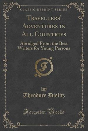 Bog, hæftet Travellers' Adventures in All Countries: Abridged From the Best Writers for Young Persons (Classic Reprint) af Theodore Dielitz