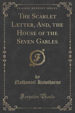 Bog, hæftet The Scarlet Letter, And, the House of the Seven Gables (Classic Reprint) af Nathaniel Hawthorne