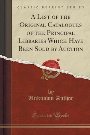 Bog, hæftet A List of the Original Catalogues of the Principal Libraries Which Have Been Sold by Auction (Classic Reprint) af Unknown Author
