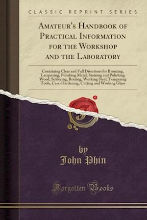 Bog, hæftet Amateur's Handbook of Practical Information for the Workshop and the Laboratory: Containing Clear and Full Directions for Bronzing, Lacquering, Polish af John Phin