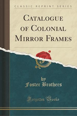 Bog, paperback Catalogue of Colonial Mirror Frames (Classic Reprint) af Foster Brothers