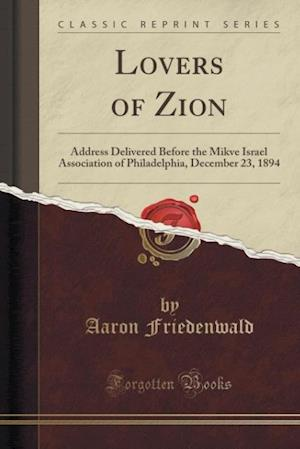 Lovers of Zion: Address Delivered Before the Mikve Israel Association of Philadelphia, December 23, 1894 (Classic Reprint)