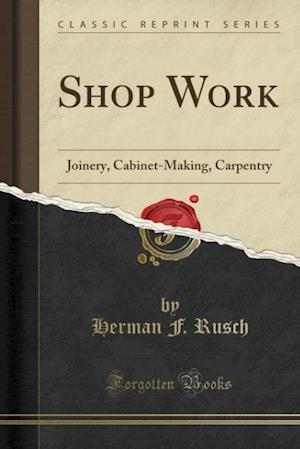 Bog, hæftet Shop Work: Joinery, Cabinet-Making, Carpentry (Classic Reprint) af Herman F. Rusch
