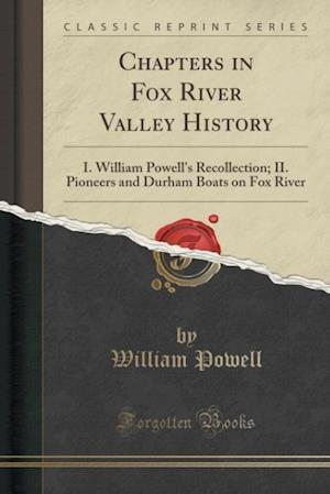 Bog, hæftet Chapters in Fox River Valley History: I. William Powell's Recollection; II. Pioneers and Durham Boats on Fox River (Classic Reprint) af William Powell