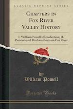 Chapters in Fox River Valley History: I. William Powell's Recollection; II. Pioneers and Durham Boats on Fox River (Classic Reprint)