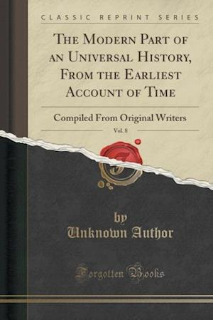 Bog, hæftet The Modern Part of an Universal History, From the Earliest Account of Time, Vol. 8: Compiled From Original Writers (Classic Reprint) af Unknown Author