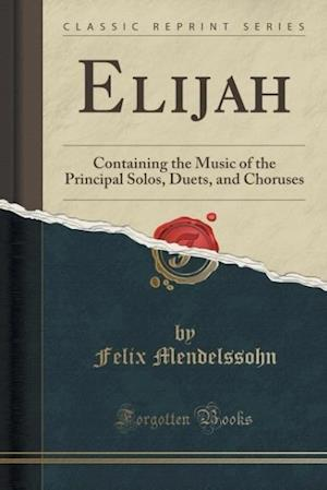 Bog, hæftet Elijah: Containing the Music of the Principal Solos, Duets, and Choruses (Classic Reprint) af Felix Mendelssohn