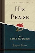 His Praise (Classic Reprint) af Charlie D. Tillman