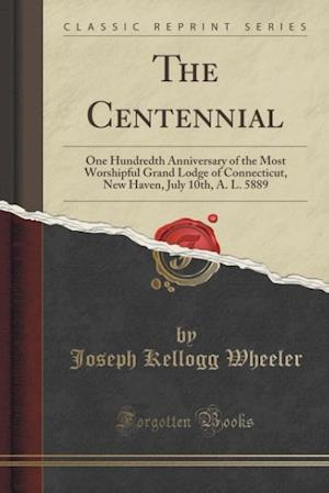Bog, hæftet The Centennial: One Hundredth Anniversary of the Most Worshipful Grand Lodge of Connecticut, New Haven, July 10th, A. L. 5889 (Classic Reprint) af Joseph Kellogg Wheeler