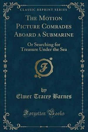 Bog, hæftet The Motion Picture Comrades Aboard a Submarine: Or Searching for Treasure Under the Sea (Classic Reprint) af Elmer Tracey Barnes