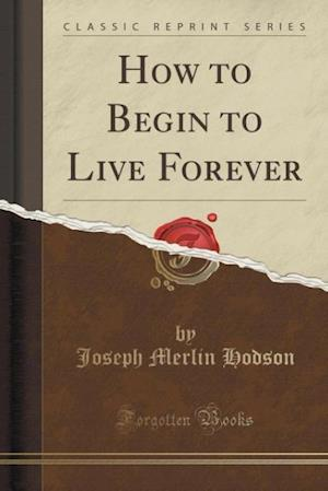 Bog, paperback How to Begin to Live Forever (Classic Reprint) af Joseph Merlin Hodson