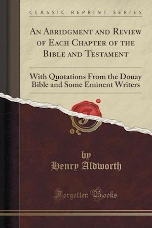 Bog, hæftet An Abridgment and Review of Each Chapter of the Bible and Testament: With Quotations From the Douay Bible and Some Eminent Writers (Classic Reprint) af Henry Aldworth