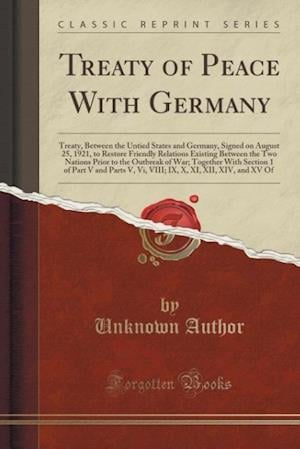 Bog, hæftet Treaty of Peace With Germany: Treaty, Between the Untied States and Germany, Signed on August 25, 1921, to Restore Friendly Relations Existing Between af Unknown Author