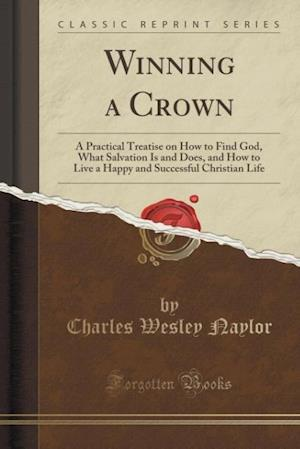 Bog, hæftet Winning a Crown: A Practical Treatise on How to Find God, What Salvation Is and Does, and How to Live a Happy and Successful Christian Life (Classic R af Charles Wesley Naylor