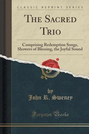 Bog, hæftet The Sacred Trio: Comprising Redemption Songs, Showers of Blessing, the Joyful Sound (Classic Reprint) af John R. Sweney