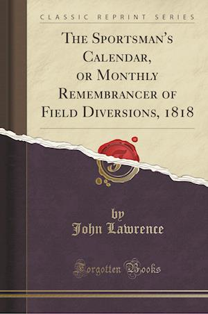 Bog, hæftet The Sportsman's Calendar, or Monthly Remembrancer of Field Diversions, 1818 (Classic Reprint) af John Lawrence