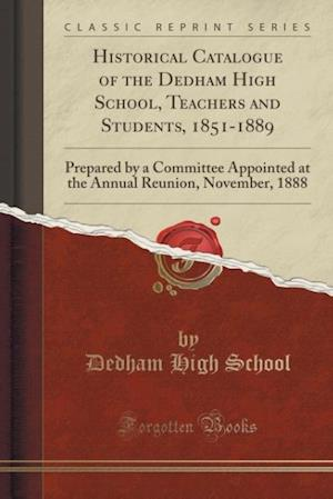 Bog, hæftet Historical Catalogue of the Dedham High School, Teachers and Students, 1851-1889: Prepared by a Committee Appointed at the Annual Reunion, November, 1 af Dedham High School