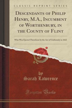 Descendants of Philip Henry, M.A., Incumbent of Worthenbury, in the County of Flint: Who Was Ejected Therefrom by the Act of Uniformity in 1662 (Class