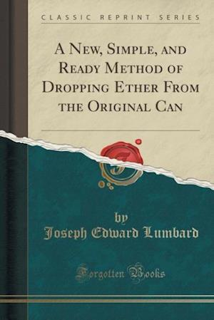 Bog, paperback A New, Simple, and Ready Method of Dropping Ether from the Original Can (Classic Reprint) af Joseph Edward Lumbard