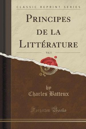 Bog, paperback Principes de La Litterature, Vol. 5 (Classic Reprint) af Charles Batteux