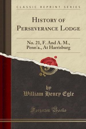 Bog, hæftet History of Perseverance Lodge: No. 21, F. And A. M., Penn'a., At Harrisburg (Classic Reprint) af William Henry Egle