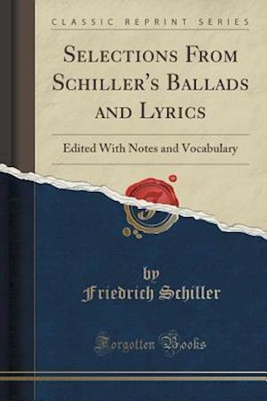Selections From Schiller's Ballads and Lyrics: Edited With Notes and Vocabulary (Classic Reprint)