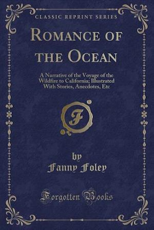 Bog, hæftet Romance of the Ocean: A Narrative of the Voyage of the Wildfire to California; Illustrated With Stories, Anecdotes, Etc (Classic Reprint) af Fanny Foley