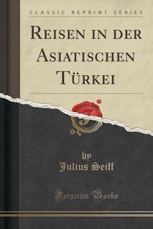 Bog, paperback Reisen in Der Asiatischen Turkei (Classic Reprint) af Julius Seiff
