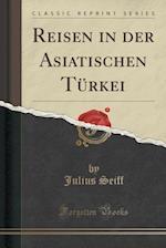 Reisen in Der Asiatischen Turkei (Classic Reprint) af Julius Seiff