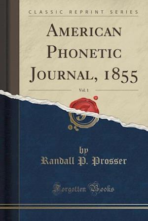 Bog, hæftet American Phonetic Journal, 1855, Vol. 1 (Classic Reprint) af Randall P. Prosser