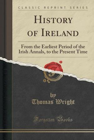 Bog, hæftet History of Ireland: From the Earliest Period of the Irish Annals, to the Present Time (Classic Reprint) af Thomas Wright