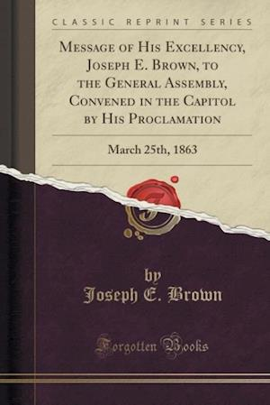 Bog, hæftet Message of His Excellency, Joseph E. Brown, to the General Assembly, Convened in the Capitol by His Proclamation: March 25th, 1863 (Classic Reprint) af Joseph E. Brown