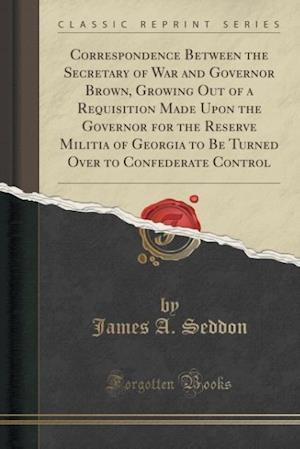 Bog, paperback Correspondence Between the Secretary of War and Governor Brown, Growing Out of a Requisition Made Upon the Governor for the Reserve Militia of Georgia af James a. Seddon