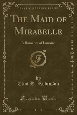 Bog, hæftet The Maid of Mirabelle: A Romance of Lorraine (Classic Reprint) af Eliot H. Robinson
