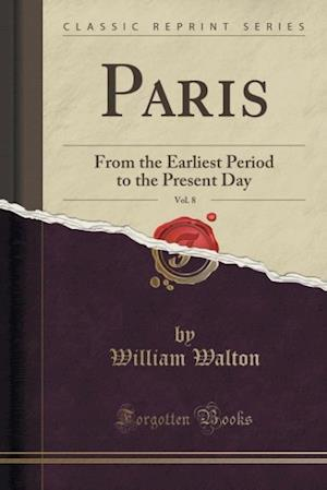 Bog, hæftet Paris, Vol. 8: From the Earliest Period to the Present Day (Classic Reprint) af William Walton