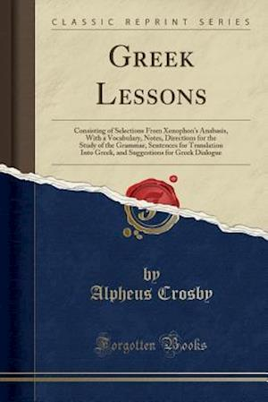 Bog, hæftet Greek Lessons: Consisting of Selections From Xenophon's Anabasis, With a Vocabulary, Notes, Directions for the Study of the Grammar, Sentences for Tra af Alpheus Crosby