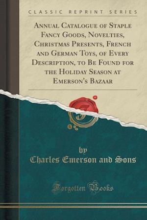Bog, paperback Annual Catalogue of Staple Fancy Goods, Novelties, Christmas Presents, French and German Toys, of Every Description, to Be Found for the Holiday Seaso af Charles Emerson and Sons