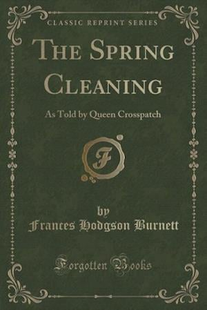 Bog, hæftet The Spring Cleaning: As Told by Queen Crosspatch (Classic Reprint) af Frances Hodgson Burnett
