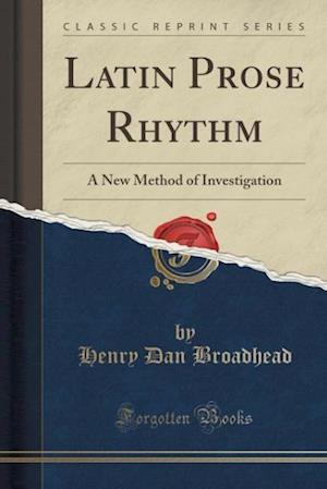 Latin Prose Rhythm: A New Method of Investigation (Classic Reprint)
