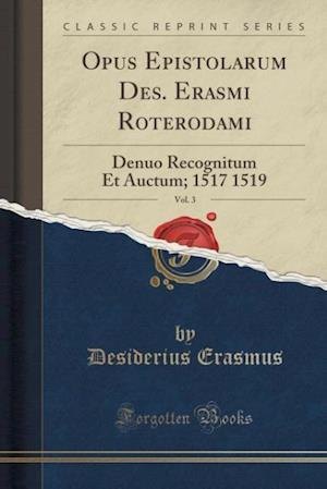 Bog, hæftet Opus Epistolarum Des. Erasmi Roterodami, Vol. 3: Denuo Recognitum Et Auctum; 1517 1519 (Classic Reprint) af Desiderius Erasmus