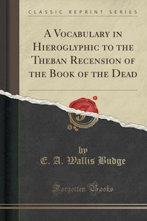 Bog, hæftet A Vocabulary in Hieroglyphic to the Theban Recension of the Book of the Dead (Classic Reprint) af E. A. Wallis Budge