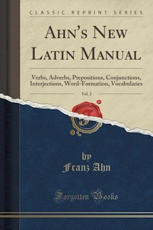 Ahn's New Latin Manual, Vol. 2: Verbs, Adverbs, Prepositions, Conjunctions, Interjections, Word-Formation, Vocabularies (Classic Reprint)