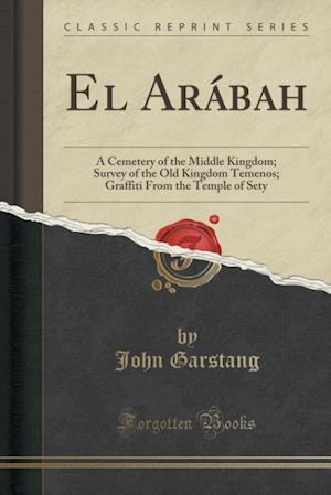 Bog, hæftet El Arábah: A Cemetery of the Middle Kingdom; Survey of the Old Kingdom Temenos; Graffiti From the Temple of Sety (Classic Reprint) af John Garstang